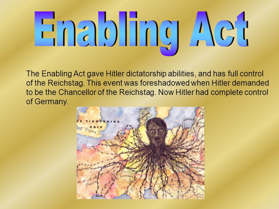 The Enabling Act gave Hitler dictatorship abilities, and has full control of the Reichstag. This event was foreshadowed when Hitler demanded to be the