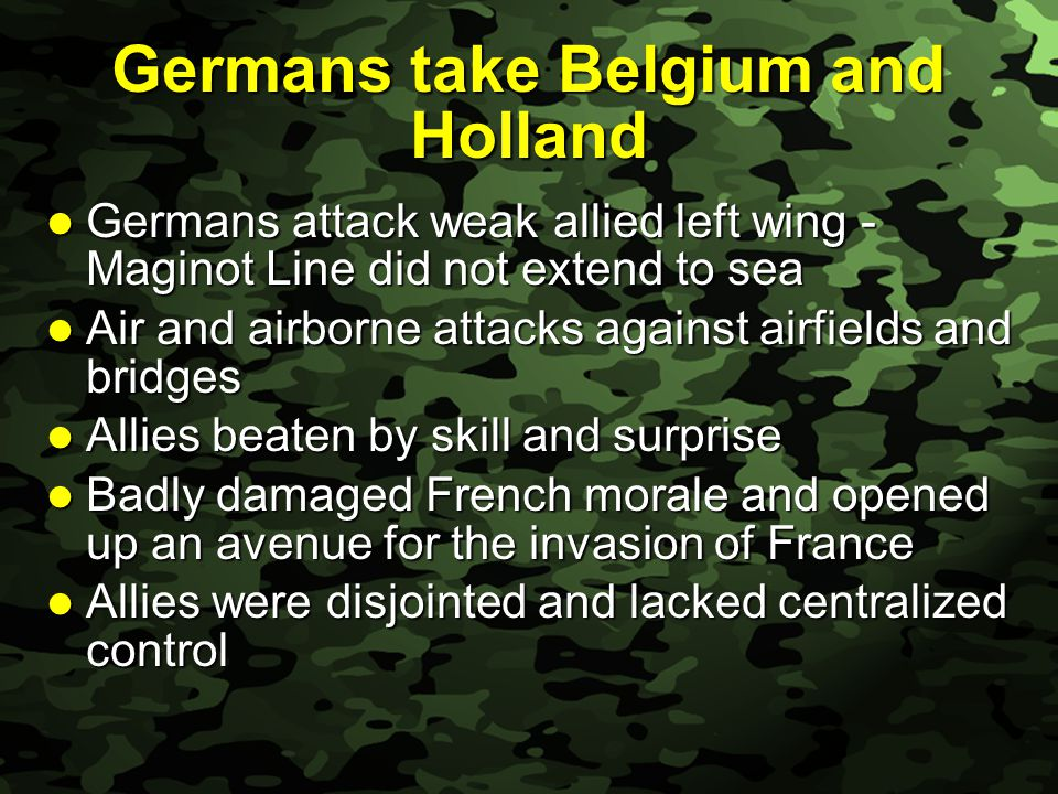 Slide 11 Germans take Belgium and Holland Germans attack weak allied left wing - Maginot Line did not extend to sea Germans attack weak allied left wing - Maginot Line did not extend to sea Air and airborne attacks against airfields and bridges Air and airborne attacks against airfields and bridges Allies beaten by skill and surprise Allies beaten by skill and surprise Badly damaged French morale and opened up an avenue for the invasion of France Badly damaged French morale and opened up an avenue for the invasion of France Allies were disjointed and lacked centralized control Allies were disjointed and lacked centralized control