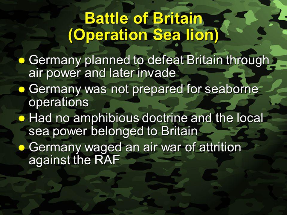 Slide 19 Battle of Britain (Operation Sea lion) Germany planned to defeat Britain through air power and later invade Germany planned to defeat Britain through air power and later invade Germany was not prepared for seaborne operations Germany was not prepared for seaborne operations Had no amphibious doctrine and the local sea power belonged to Britain Had no amphibious doctrine and the local sea power belonged to Britain Germany waged an air war of attrition against the RAF Germany waged an air war of attrition against the RAF