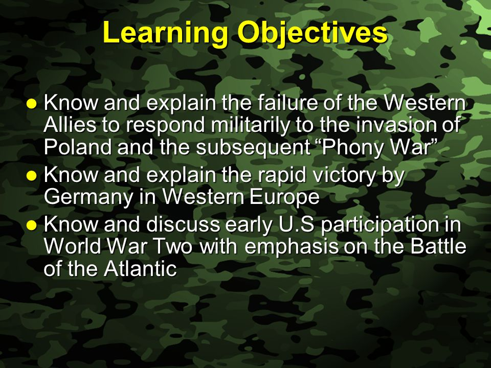 Slide 2 Learning Objectives Know and explain the failure of the Western Allies to respond militarily to the invasion of Poland and the subsequent Phony War Know and explain the failure of the Western Allies to respond militarily to the invasion of Poland and the subsequent Phony War Know and explain the rapid victory by Germany in Western Europe Know and explain the rapid victory by Germany in Western Europe Know and discuss early U.S participation in World War Two with emphasis on the Battle of the Atlantic Know and discuss early U.S participation in World War Two with emphasis on the Battle of the Atlantic