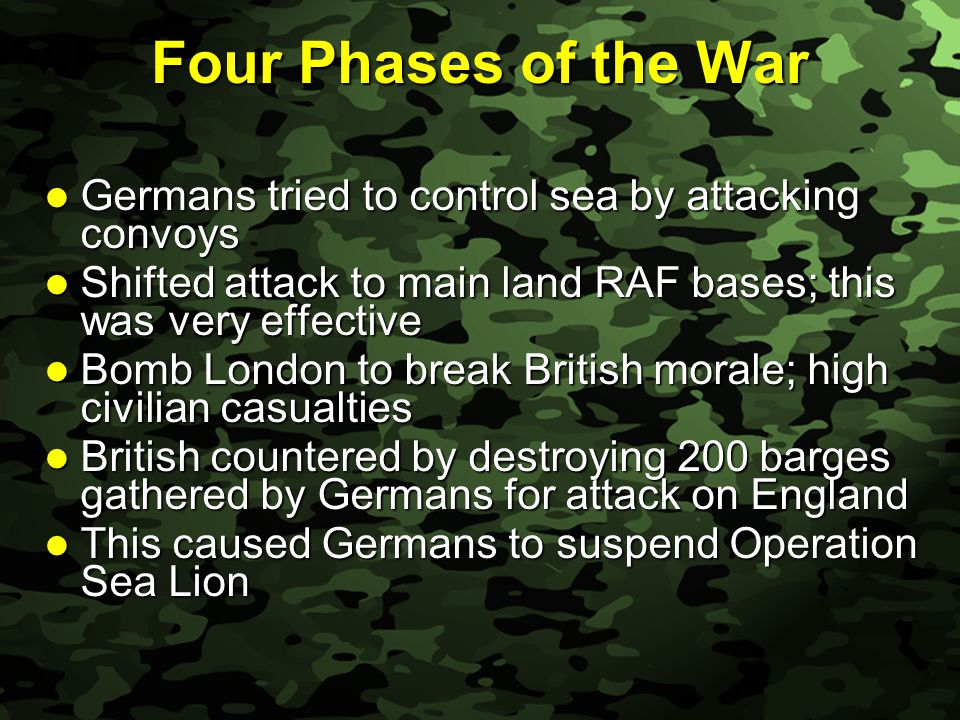 Slide 21 Four Phases of the War Germans tried to control sea by attacking convoys Germans tried to control sea by attacking convoys Shifted attack to main land RAF bases; this was very effective Shifted attack to main land RAF bases; this was very effective Bomb London to break British morale; high civilian casualties Bomb London to break British morale; high civilian casualties British countered by destroying 200 barges gathered by Germans for attack on England British countered by destroying 200 barges gathered by Germans for attack on England This caused Germans to suspend Operation Sea Lion This caused Germans to suspend Operation Sea Lion
