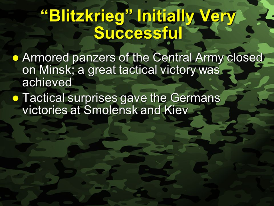 Slide 27 Blitzkrieg Initially Very Successful Armored panzers of the Central Army closed on Minsk; a great tactical victory was achieved Armored panzers of the Central Army closed on Minsk; a great tactical victory was achieved Tactical surprises gave the Germans victories at Smolensk and Kiev Tactical surprises gave the Germans victories at Smolensk and Kiev