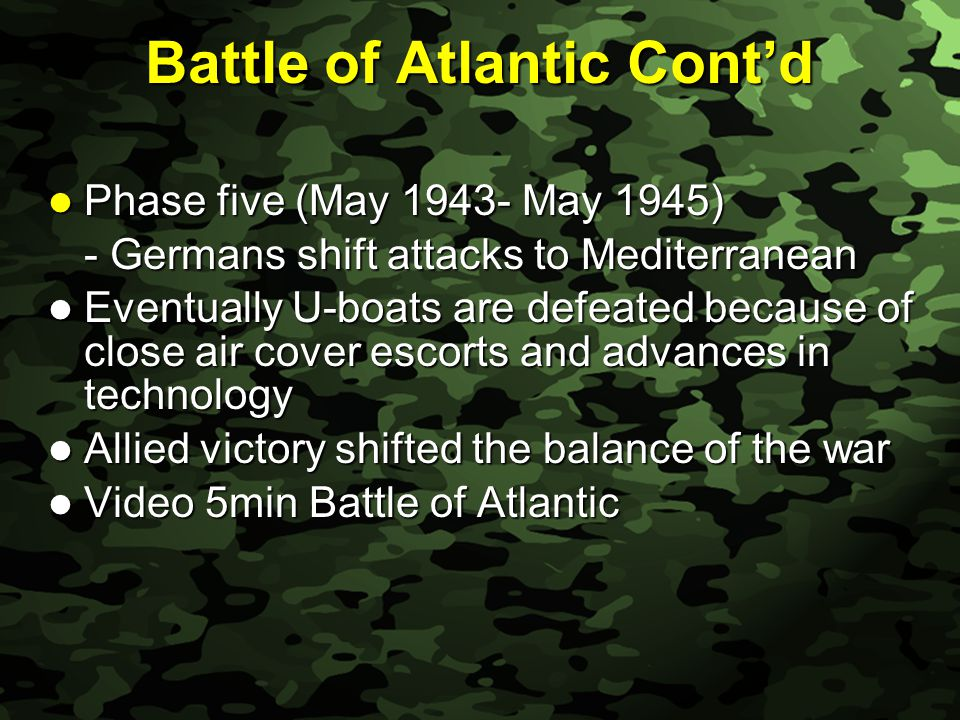 Slide 33 Battle of Atlantic Cont'd Phase five (May 1943- May 1945) Phase five (May 1943- May 1945) - Germans shift attacks to Mediterranean Eventually U-boats are defeated because of close air cover escorts and advances in technology Eventually U-boats are defeated because of close air cover escorts and advances in technology Allied victory shifted the balance of the war Allied victory shifted the balance of the war Video 5min Battle of Atlantic Video 5min Battle of Atlantic