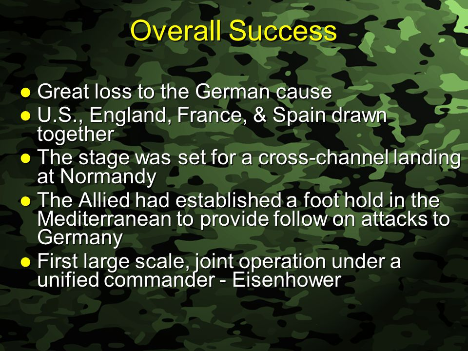 Slide 36 Overall Success Great loss to the German cause Great loss to the German cause U.S., England, France, & Spain drawn together U.S., England, France, & Spain drawn together The stage was set for a cross-channel landing at Normandy The stage was set for a cross-channel landing at Normandy The Allied had established a foot hold in the Mediterranean to provide follow on attacks to Germany The Allied had established a foot hold in the Mediterranean to provide follow on attacks to Germany First large scale, joint operation under a unified commander - Eisenhower First large scale, joint operation under a unified commander - Eisenhower