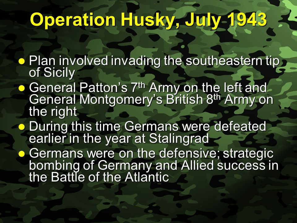 Slide 38 Operation Husky, July 1943 Plan involved invading the southeastern tip of Sicily Plan involved invading the southeastern tip of Sicily General Patton's 7 th Army on the left and General Montgomery's British 8 th Army on the right General Patton's 7 th Army on the left and General Montgomery's British 8 th Army on the right During this time Germans were defeated earlier in the year at Stalingrad During this time Germans were defeated earlier in the year at Stalingrad Germans were on the defensive; strategic bombing of Germany and Allied success in the Battle of the Atlantic Germans were on the defensive; strategic bombing of Germany and Allied success in the Battle of the Atlantic