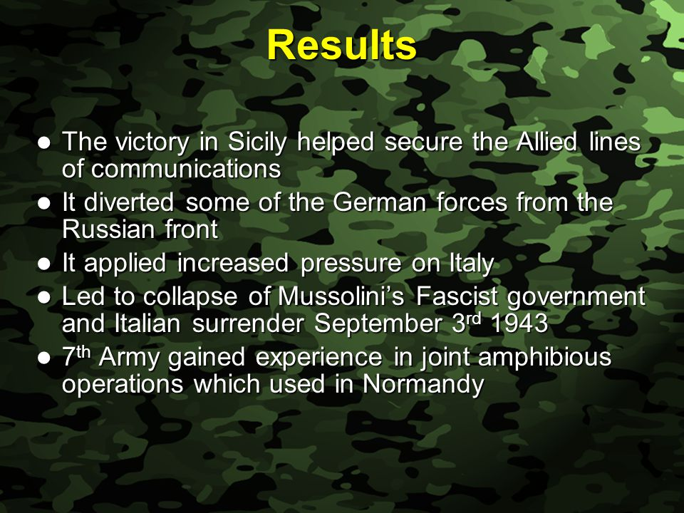 Slide 41 Results The victory in Sicily helped secure the Allied lines of communications The victory in Sicily helped secure the Allied lines of communications It diverted some of the German forces from the Russian front It diverted some of the German forces from the Russian front It applied increased pressure on Italy It applied increased pressure on Italy Led to collapse of Mussolini's Fascist government and Italian surrender September 3 rd 1943 Led to collapse of Mussolini's Fascist government and Italian surrender September 3 rd 1943 7 th Army gained experience in joint amphibious operations which used in Normandy 7 th Army gained experience in joint amphibious operations which used in Normandy