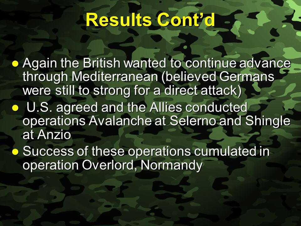 Slide 42 Results Cont'd Again the British wanted to continue advance through Mediterranean (believed Germans were still to strong for a direct attack) Again the British wanted to continue advance through Mediterranean (believed Germans were still to strong for a direct attack) U.S.