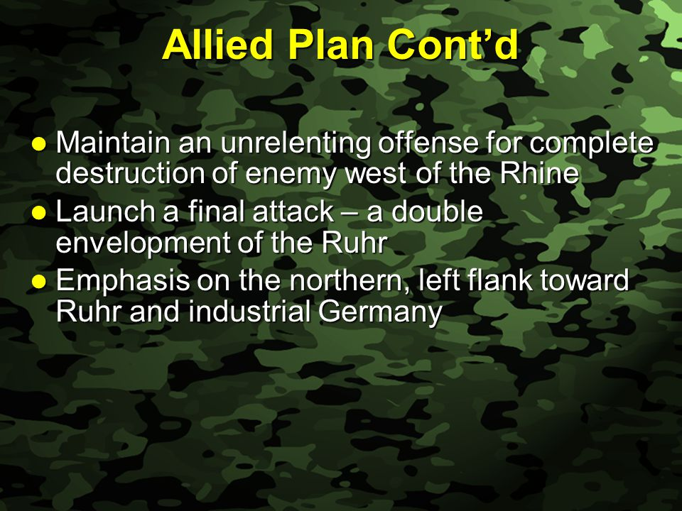 Slide 48 Allied Plan Cont'd Maintain an unrelenting offense for complete destruction of enemy west of the Rhine Maintain an unrelenting offense for complete destruction of enemy west of the Rhine Launch a final attack – a double envelopment of the Ruhr Launch a final attack – a double envelopment of the Ruhr Emphasis on the northern, left flank toward Ruhr and industrial Germany Emphasis on the northern, left flank toward Ruhr and industrial Germany