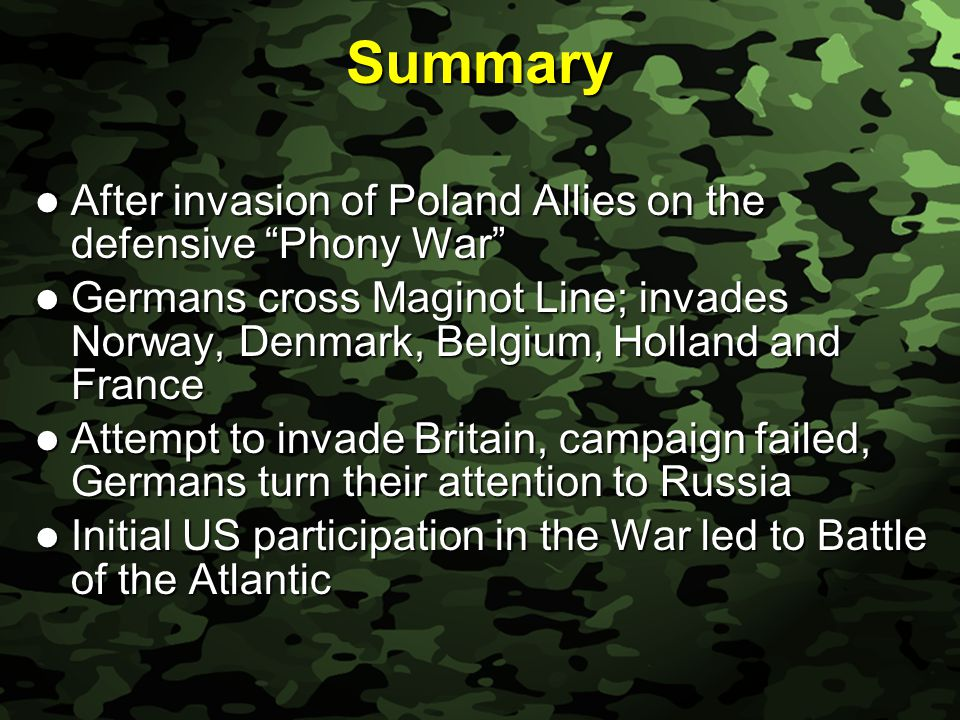 Slide 63 Summary After invasion of Poland Allies on the defensive Phony War After invasion of Poland Allies on the defensive Phony War Germans cross Maginot Line; invades Norway, Denmark, Belgium, Holland and France Germans cross Maginot Line; invades Norway, Denmark, Belgium, Holland and France Attempt to invade Britain, campaign failed, Germans turn their attention to Russia Attempt to invade Britain, campaign failed, Germans turn their attention to Russia Initial US participation in the War led to Battle of the Atlantic Initial US participation in the War led to Battle of the Atlantic