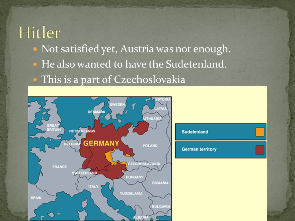 Not satisfied yet, Austria was not enough. He also wanted to have the Sudetenland.