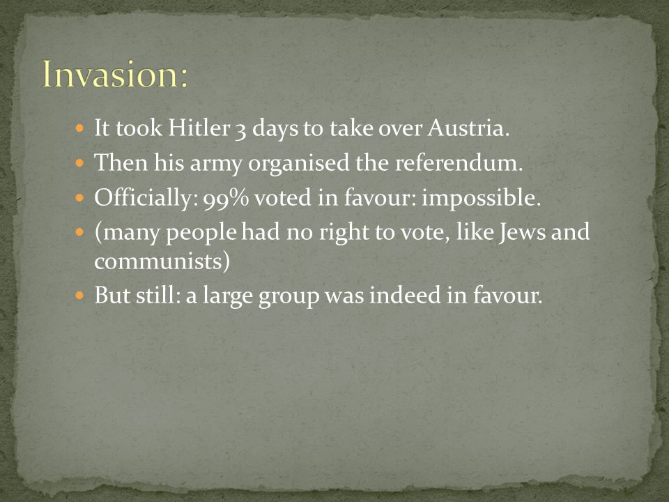 It took Hitler 3 days to take over Austria. Then his army organised the referendum.