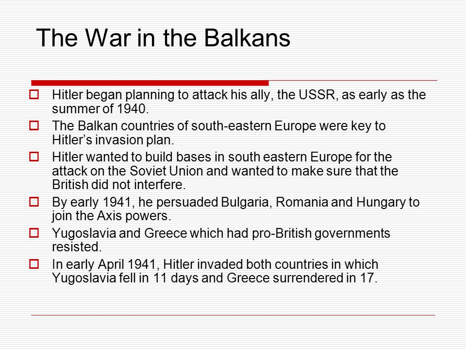The War in the Balkans  Hitler began planning to attack his ally, the USSR, as early as the summer of 1940.  The Balkan countries of south-eastern E