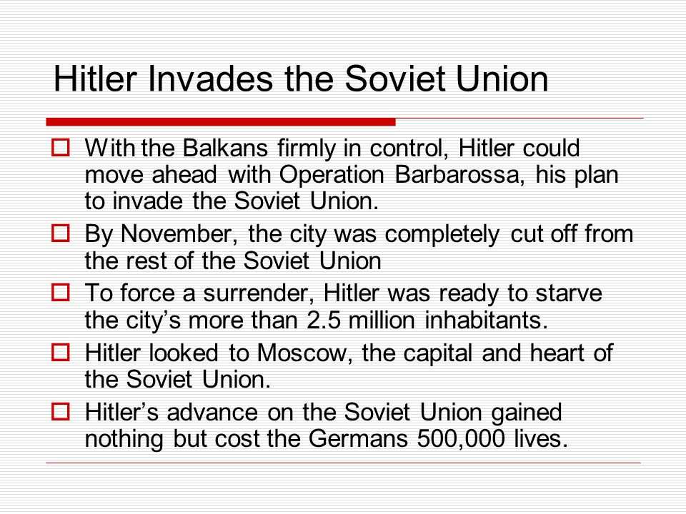 Hitler Invades the Soviet Union  With the Balkans firmly in control, Hitler could move ahead with Operation Barbarossa, his plan to invade the Soviet