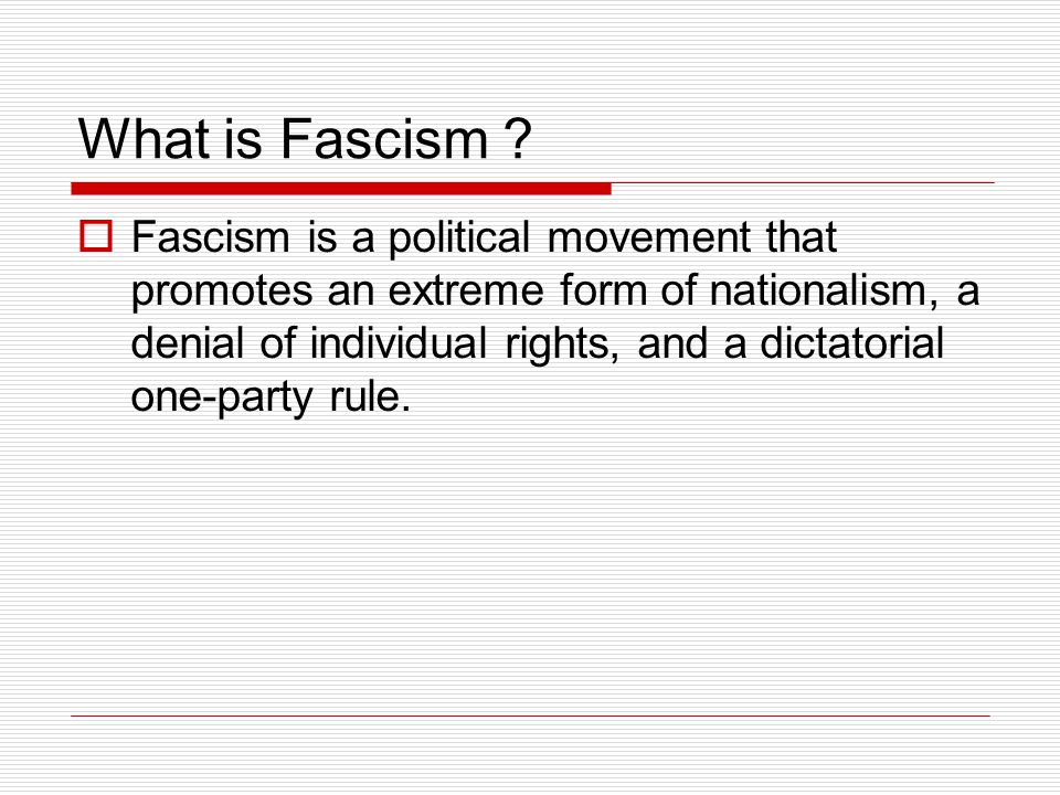 What is Fascism ?  Fascism is a political movement that promotes an extreme form of nationalism, a denial of individual rights, and a dictatorial one
