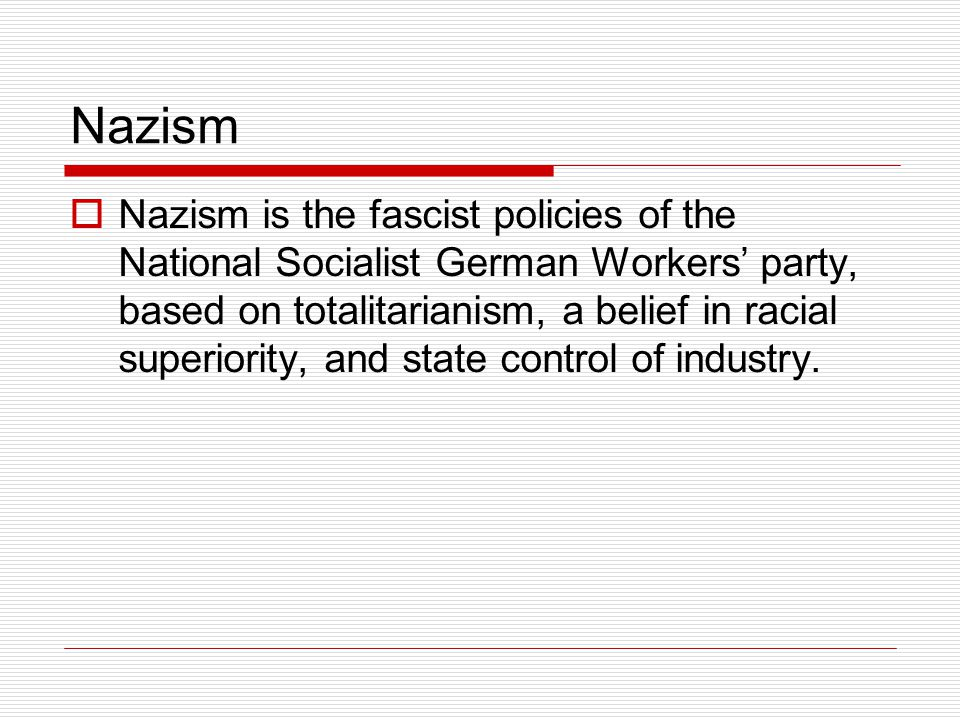 Nazism  Nazism is the fascist policies of the National Socialist German Workers' party, based on totalitarianism, a belief in racial superiority, and