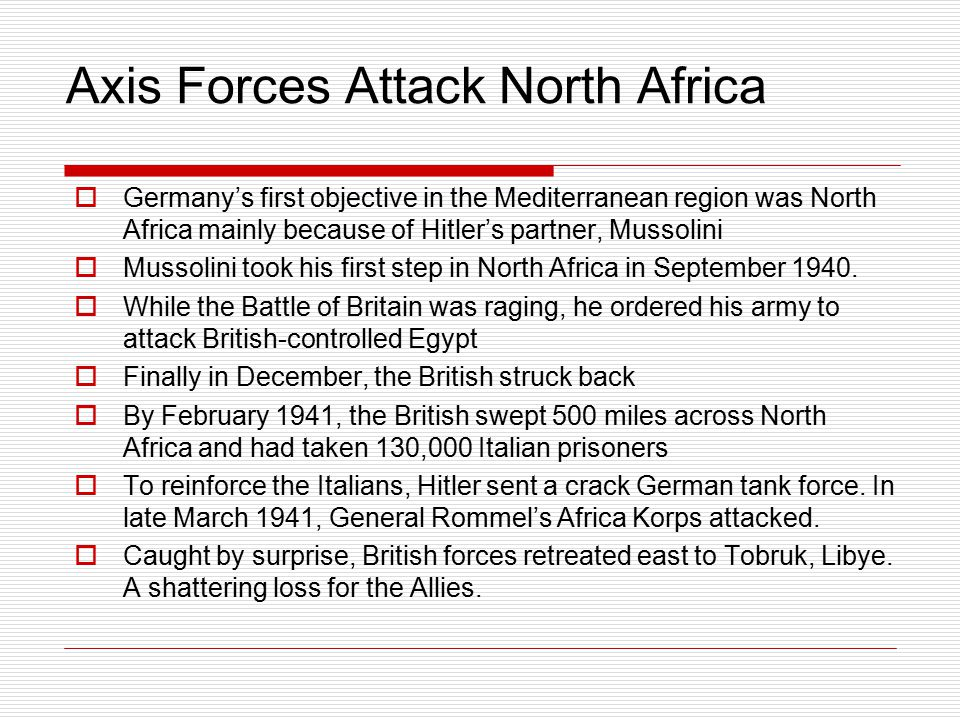 Axis Forces Attack North Africa  Germany's first objective in the Mediterranean region was North Africa mainly because of Hitler's partner, Mussolini