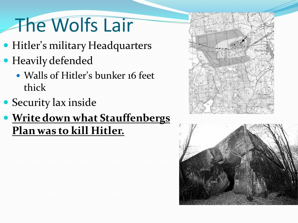 The Wolfs Lair Hitler's military Headquarters Heavily defended Walls of Hitler's bunker 16 feet thick Security lax inside Write down what Stauffenbergs Plan was to kill Hitler.