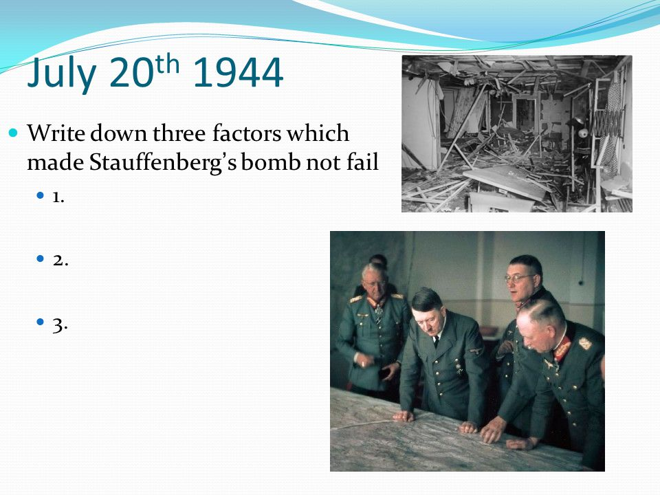 July 20 th 1944 Write down three factors which made Stauffenberg's bomb not fail 1. 2. 3.