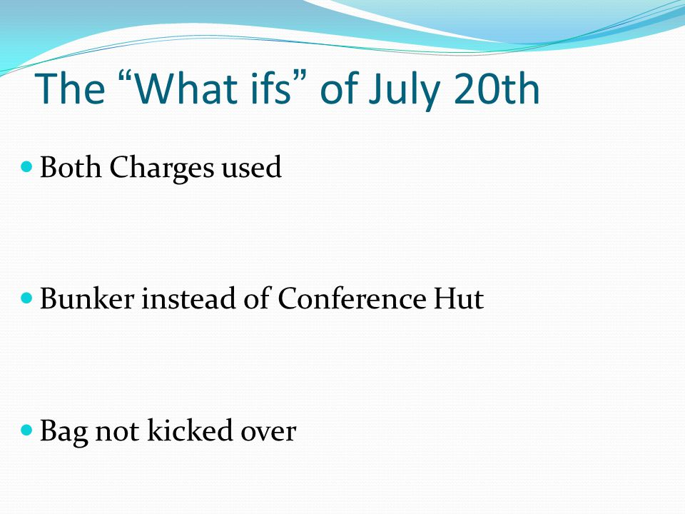 The What ifs of July 20th Both Charges used Bunker instead of Conference Hut Bag not kicked over