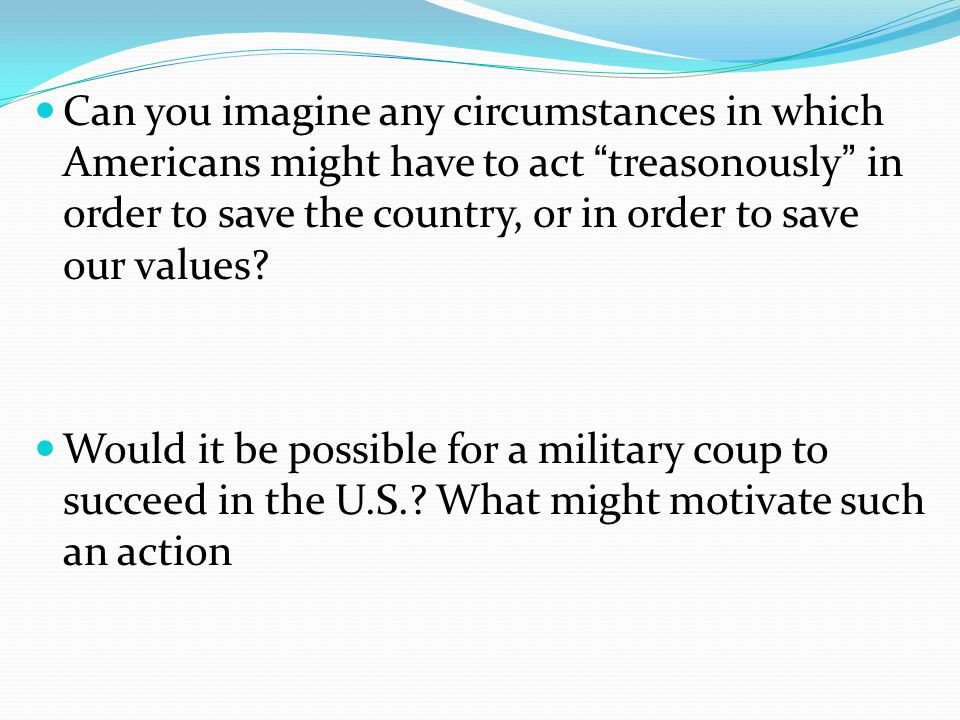 Can you imagine any circumstances in which Americans might have to act treasonously in order to save the country, or in order to save our values.