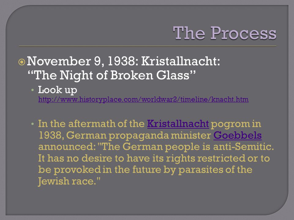  November 9, 1938: Kristallnacht: The Night of Broken Glass Look up http://www.historyplace.com/worldwar2/timeline/knacht.htm http://www.historyplace.com/worldwar2/timeline/knacht.htm In the aftermath of the Kristallnacht pogrom in 1938, German propaganda minister Goebbels announced: The German people is anti-Semitic.