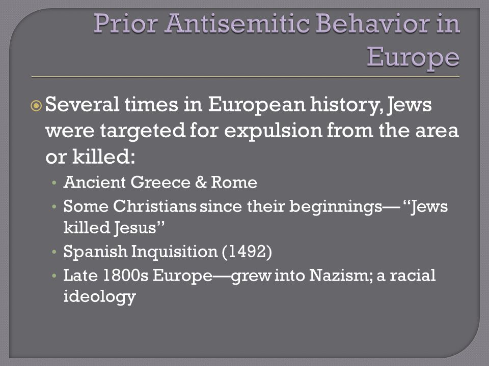  Several times in European history, Jews were targeted for expulsion from the area or killed: Ancient Greece & Rome Some Christians since their beginnings— Jews killed Jesus Spanish Inquisition (1492) Late 1800s Europe—grew into Nazism; a racial ideology