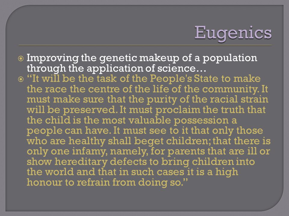  Improving the genetic makeup of a population through the application of science…  It will be the task of the People s State to make the race the centre of the life of the community.