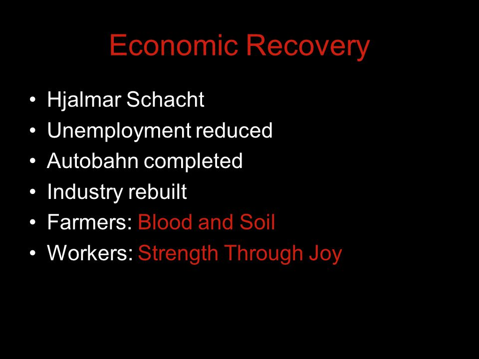 Economic Recovery Hjalmar Schacht Unemployment reduced Autobahn completed Industry rebuilt Farmers: Blood and Soil Workers: Strength Through Joy