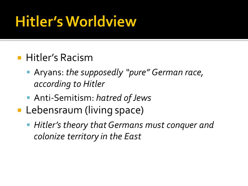  Hitler's Racism  Aryans: the supposedly pure German race, according to Hitler  Anti-Semitism: hatred of Jews  Lebensraum (living space)  Hitler's theory that Germans must conquer and colonize territory in the East