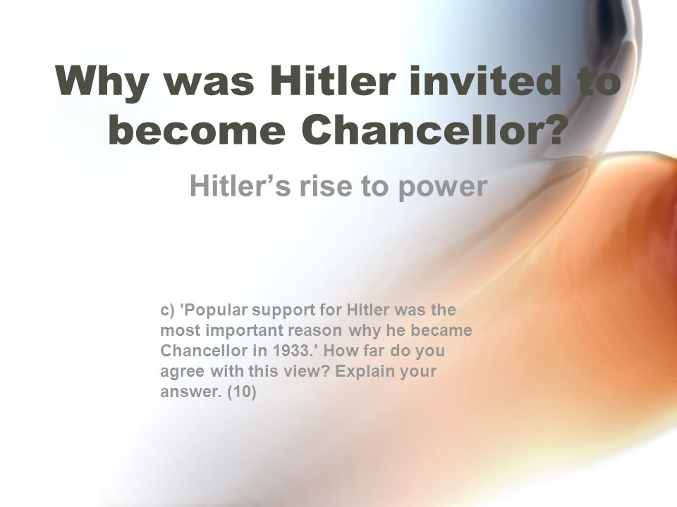 Why was Hitler invited to become Chancellor? Hitler's rise to power c) 'Popular support for Hitler was the most important reason why he became Chancel