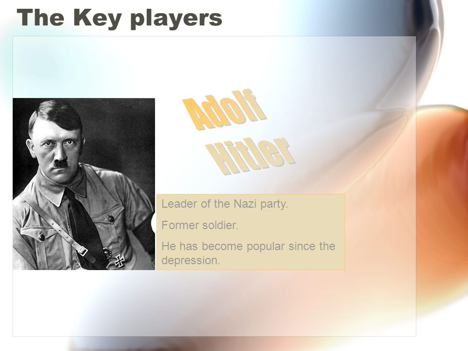 The Key players Leader of the Nazi party. Former soldier. He has become popular since the depression.