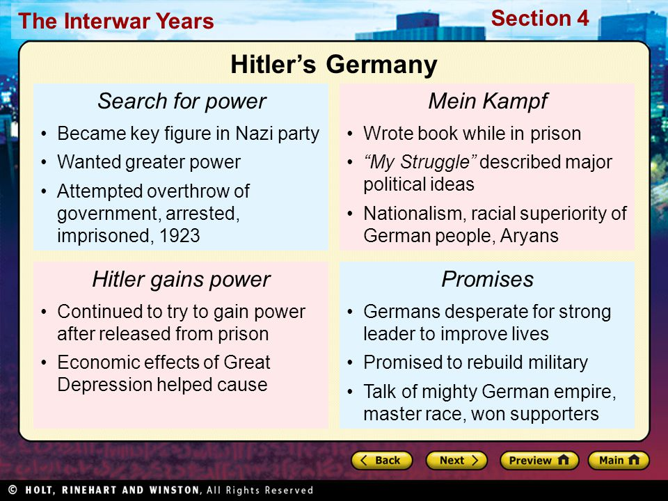 Section 4 The Interwar Years Search for power Became key figure in Nazi party Wanted greater power Attempted overthrow of government, arrested, imprisoned, 1923 Hitler gains power Continued to try to gain power after released from prison Economic effects of Great Depression helped cause Mein Kampf Wrote book while in prison My Struggle described major political ideas Nationalism, racial superiority of German people, Aryans Promises Germans desperate for strong leader to improve lives Promised to rebuild military Talk of mighty German empire, master race, won supporters Hitler's Germany