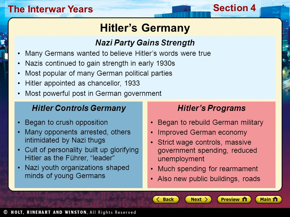 Section 4 The Interwar Years Nazi Party Gains Strength Many Germans wanted to believe Hitler's words were true Nazis continued to gain strength in early 1930s Most popular of many German political parties Hitler appointed as chancellor, 1933 Most powerful post in German government Began to crush opposition Many opponents arrested, others intimidated by Nazi thugs Cult of personality built up glorifying Hitler as the Führer, leader Nazi youth organizations shaped minds of young Germans Hitler Controls Germany Began to rebuild German military Improved German economy Strict wage controls, massive government spending, reduced unemployment Much spending for rearmament Also new public buildings, roads Hitler's Programs Hitler's Germany