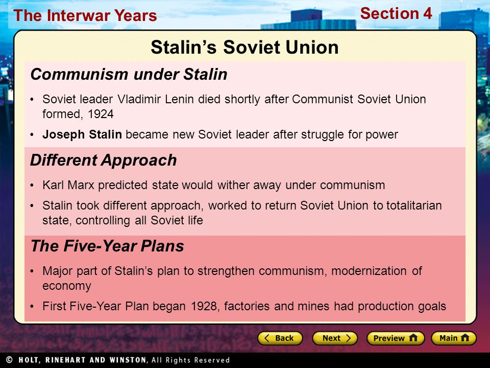 Section 4 The Interwar Years Communism under Stalin Soviet leader Vladimir Lenin died shortly after Communist Soviet Union formed, 1924 Joseph Stalin became new Soviet leader after struggle for power The Five-Year Plans Major part of Stalin's plan to strengthen communism, modernization of economy First Five-Year Plan began 1928, factories and mines had production goals Different Approach Karl Marx predicted state would wither away under communism Stalin took different approach, worked to return Soviet Union to totalitarian state, controlling all Soviet life Stalin's Soviet Union