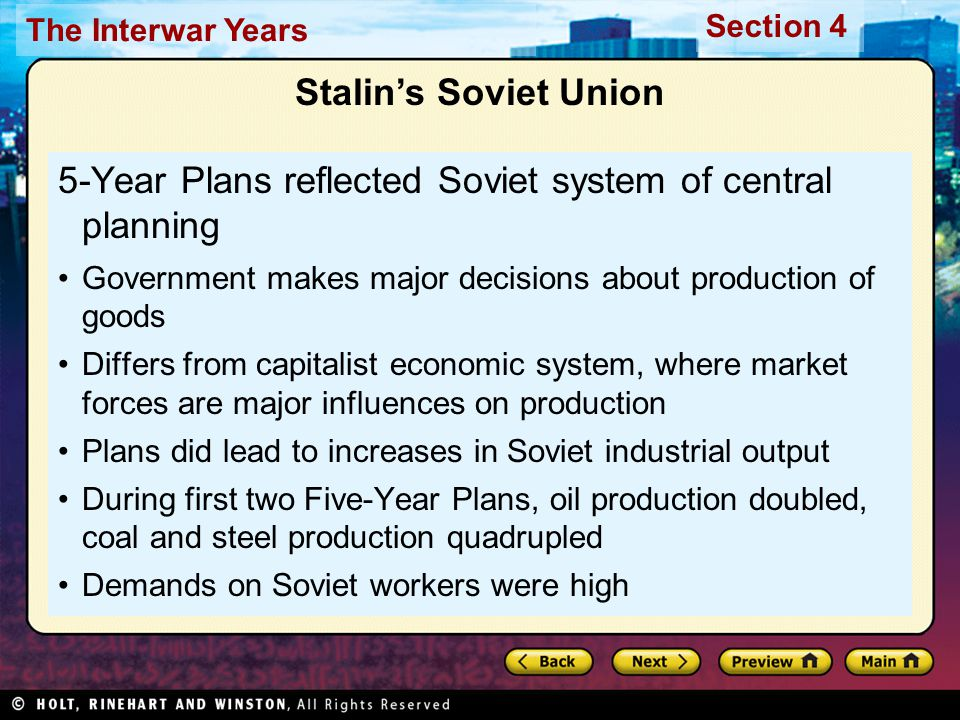 Section 4 The Interwar Years Stalin's Soviet Union 5-Year Plans reflected Soviet system of central planning Government makes major decisions about production of goods Differs from capitalist economic system, where market forces are major influences on production Plans did lead to increases in Soviet industrial output During first two Five-Year Plans, oil production doubled, coal and steel production quadrupled Demands on Soviet workers were high
