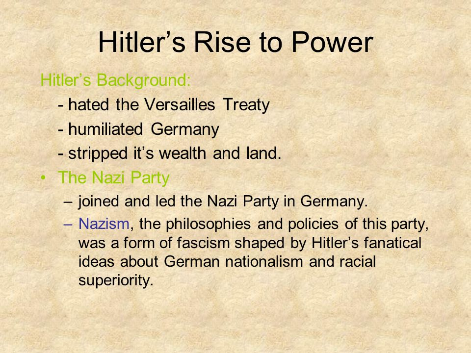 Hitler's Rise to Power Hitler's Background: - hated the Versailles Treaty - humiliated Germany - stripped it's wealth and land.