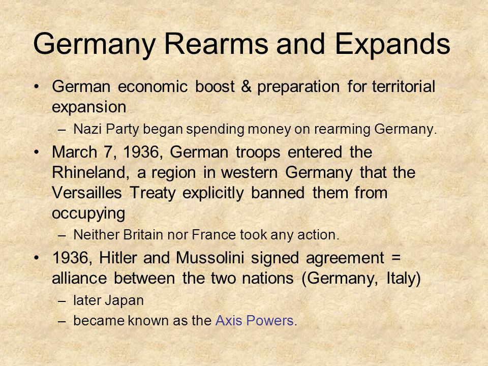 Germany Rearms and Expands German economic boost & preparation for territorial expansion –Nazi Party began spending money on rearming Germany.