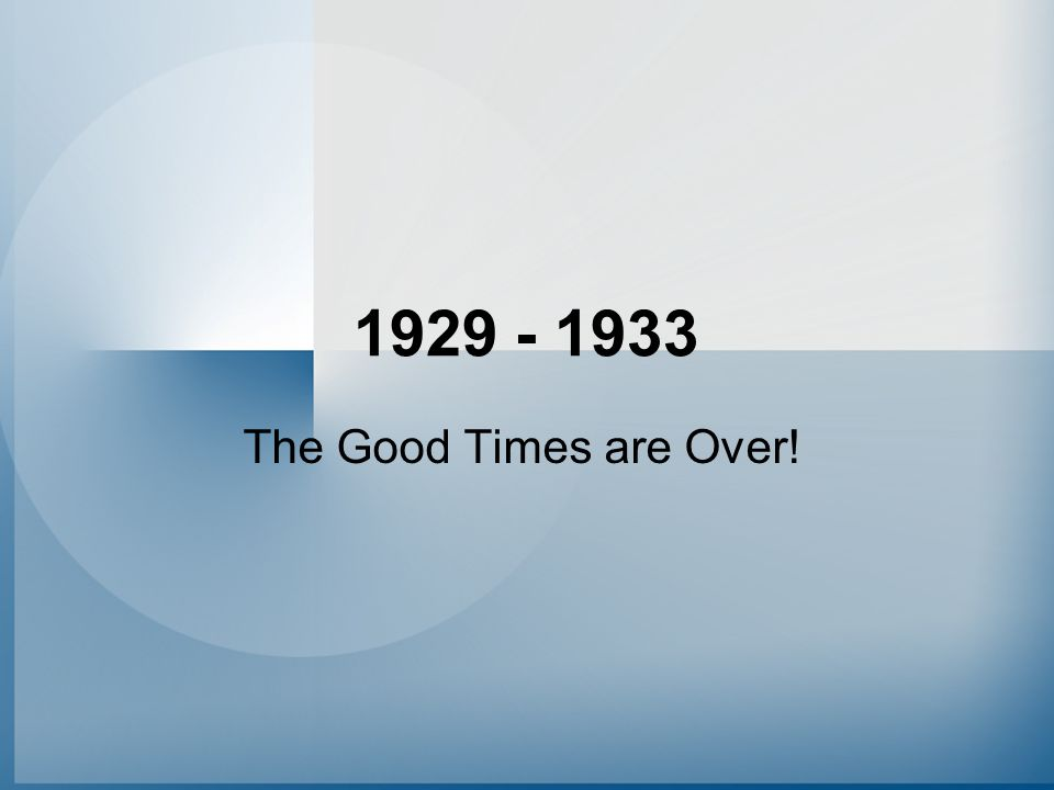 1929 - 1933 The Good Times are Over!