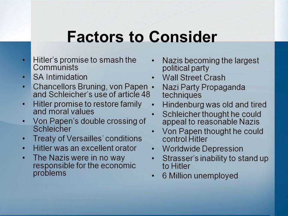 Factors to Consider Hitler's promise to smash the Communists SA Intimidation Chancellors Bruning, von Papen and Schleicher's use of article 48 Hitler promise to restore family and moral values Von Papen's double crossing of Schleicher Treaty of Versailles' conditions Hitler was an excellent orator The Nazis were in no way responsible for the economic problems Nazis becoming the largest political party Wall Street Crash Nazi Party Propaganda techniques Hindenburg was old and tired Schleicher thought he could appeal to reasonable Nazis Von Papen thought he could control Hitler Worldwide Depression Strasser's inability to stand up to Hitler 6 Million unemployed