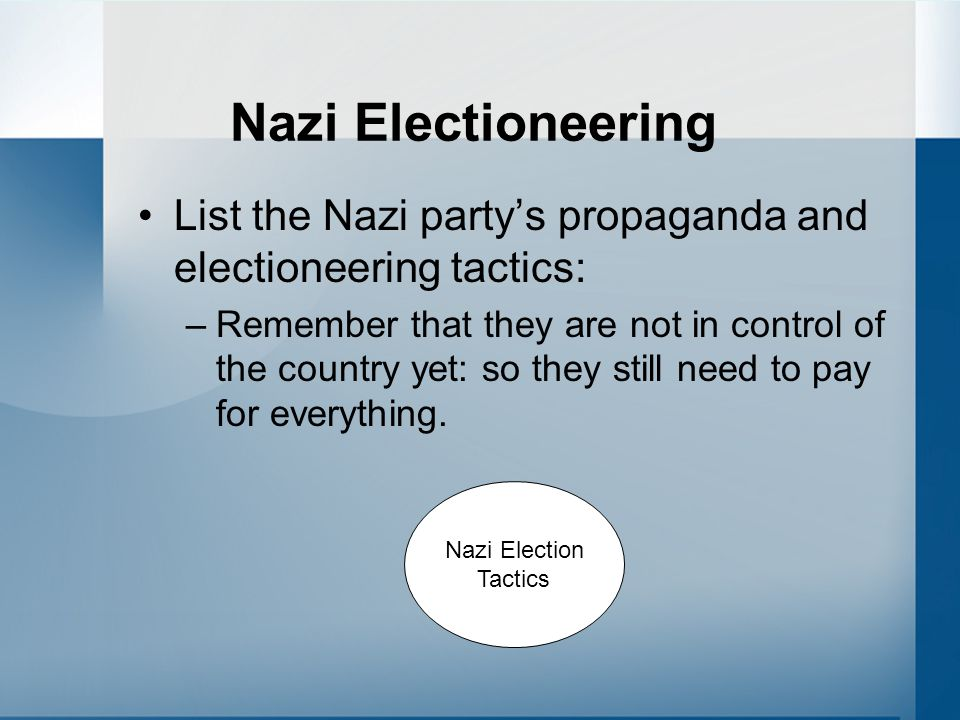 Nazi Electioneering List the Nazi party's propaganda and electioneering tactics: –Remember that they are not in control of the country yet: so they still need to pay for everything.