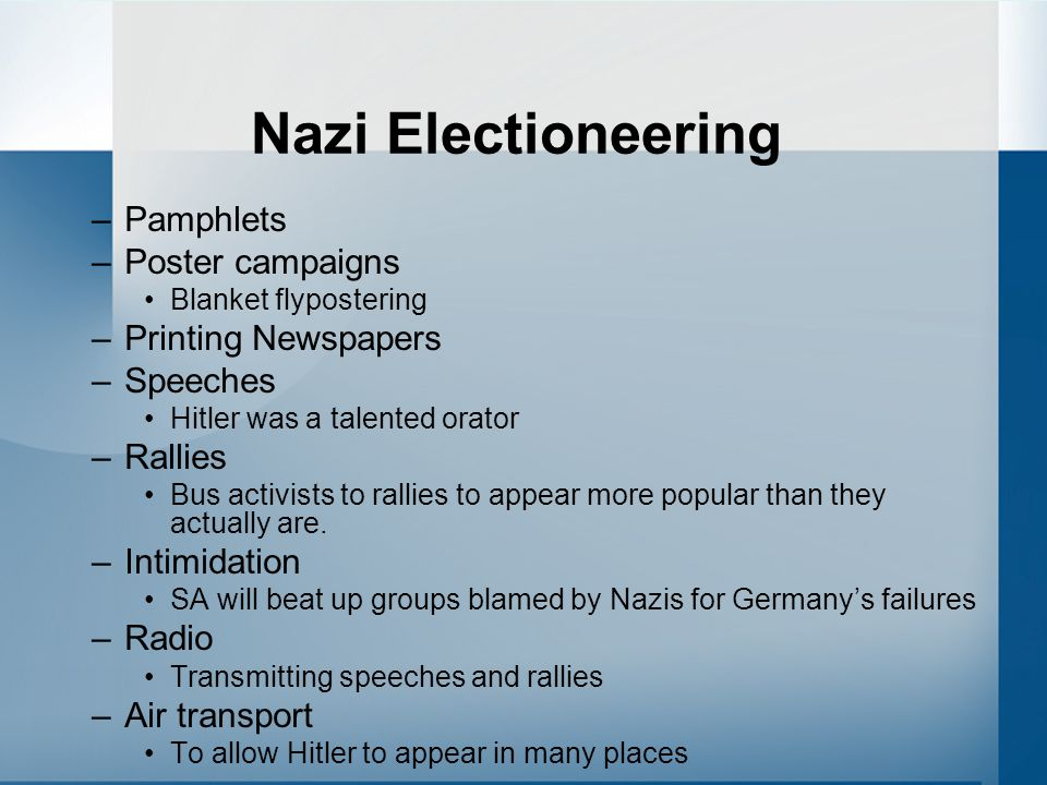 Nazi Electioneering –Pamphlets –Poster campaigns Blanket flypostering –Printing Newspapers –Speeches Hitler was a talented orator –Rallies Bus activists to rallies to appear more popular than they actually are.