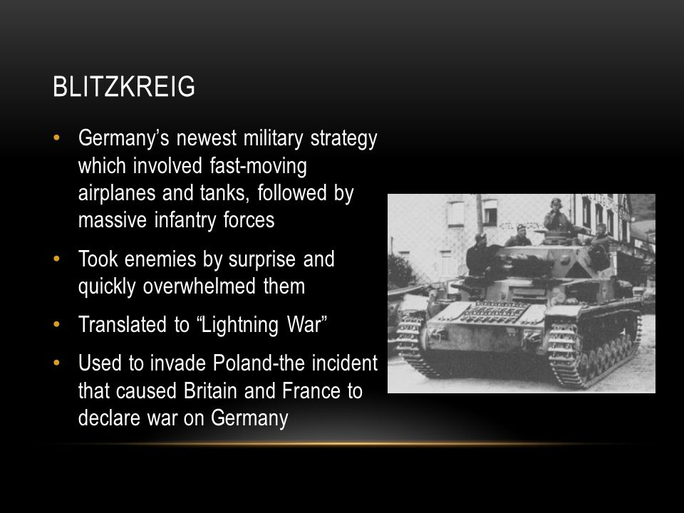 BLITZKREIG Germany's newest military strategy which involved fast-moving airplanes and tanks, followed by massive infantry forces Took enemies by surprise and quickly overwhelmed them Translated to Lightning War Used to invade Poland-the incident that caused Britain and France to declare war on Germany