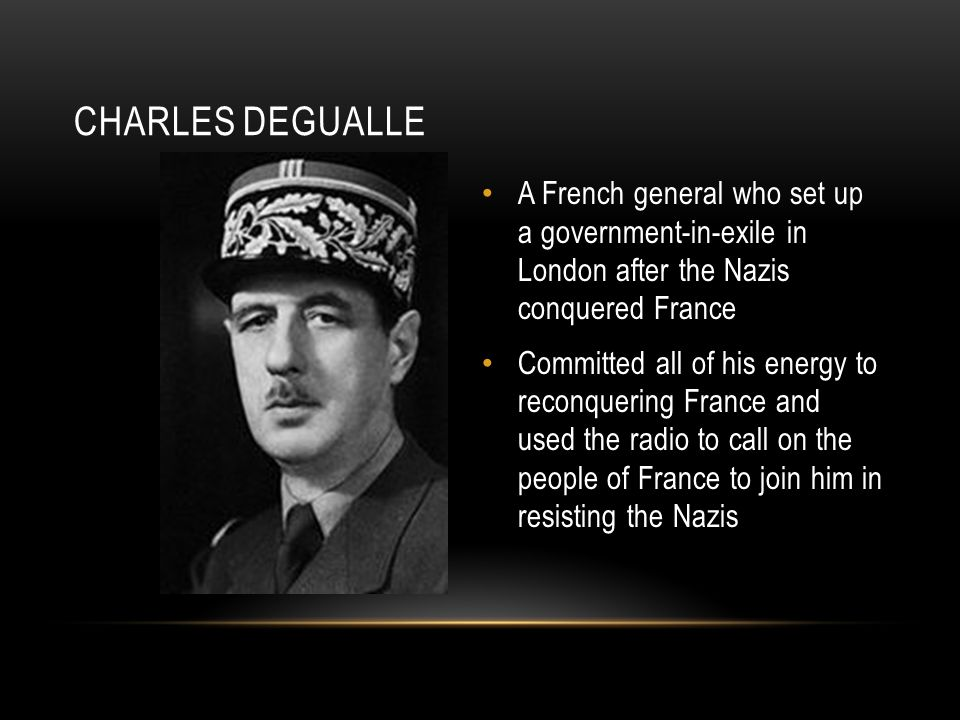 CHARLES DEGUALLE A French general who set up a government-in-exile in London after the Nazis conquered France Committed all of his energy to reconquering France and used the radio to call on the people of France to join him in resisting the Nazis