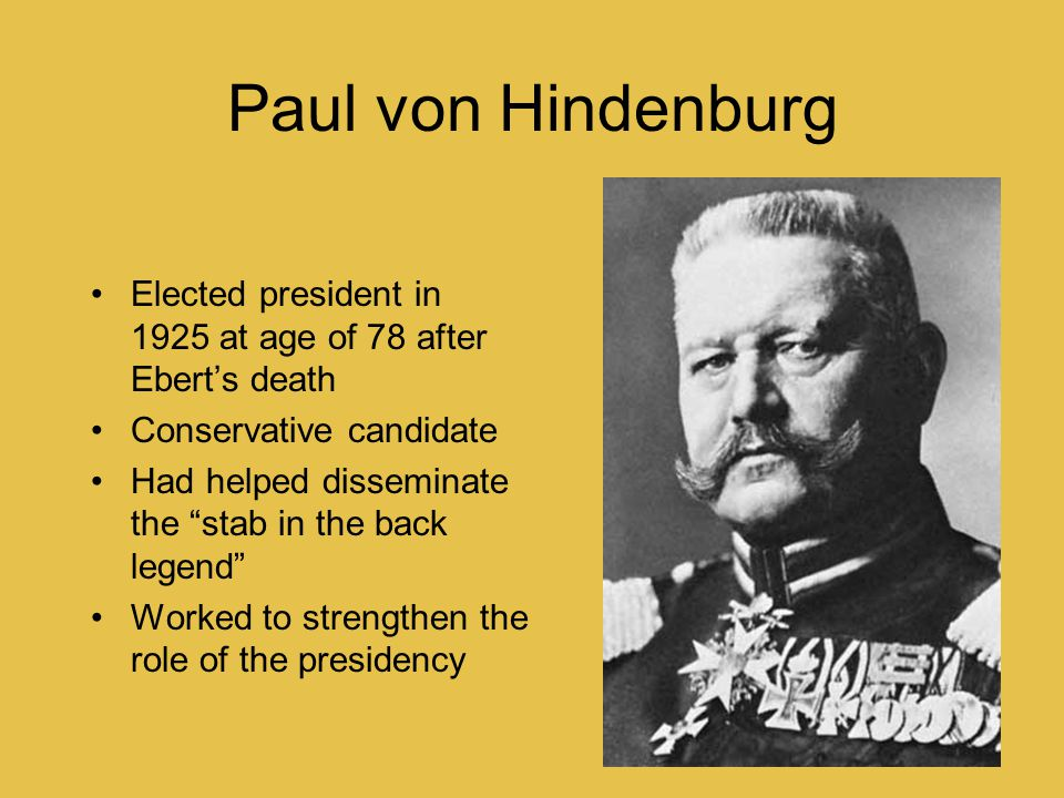 """Paul von Hindenburg Elected president in 1925 at age of 78 after Ebert's death Conservative candidate Had helped disseminate the """"stab in the back leg"""
