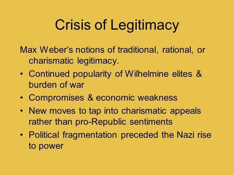 Crisis of Legitimacy Max Weber's notions of traditional, rational, or charismatic legitimacy. Continued popularity of Wilhelmine elites & burden of wa