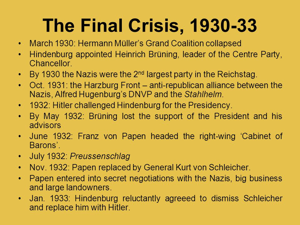 The Final Crisis, 1930-33 March 1930: Hermann Müller's Grand Coalition collapsed Hindenburg appointed Heinrich Brüning, leader of the Centre Party, Ch