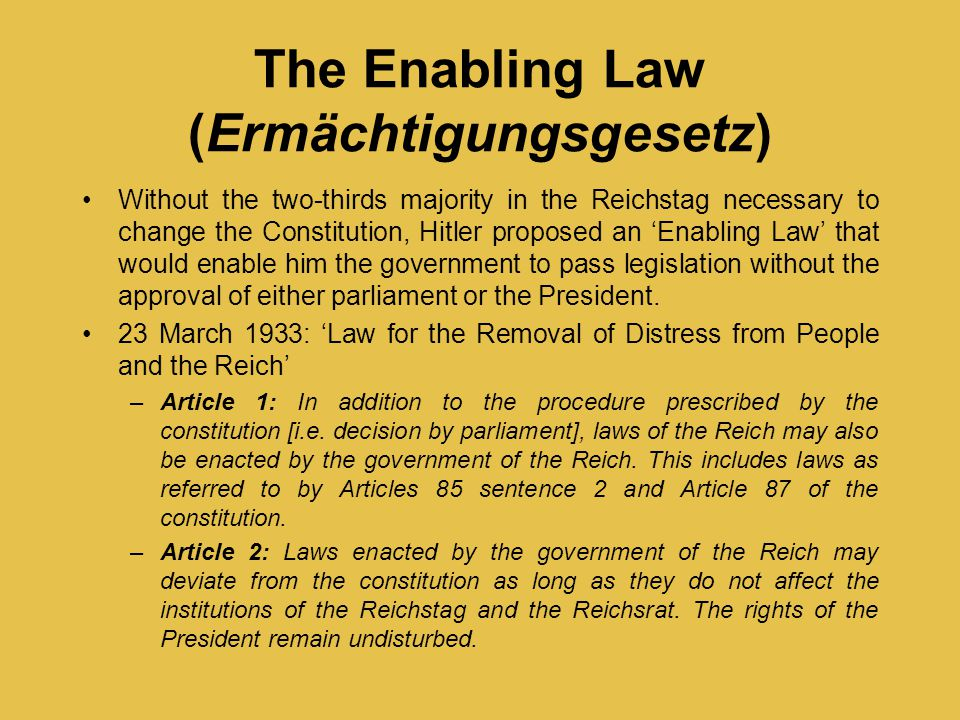 The Enabling Law (Ermächtigungsgesetz) Without the two-thirds majority in the Reichstag necessary to change the Constitution, Hitler proposed an 'Enab
