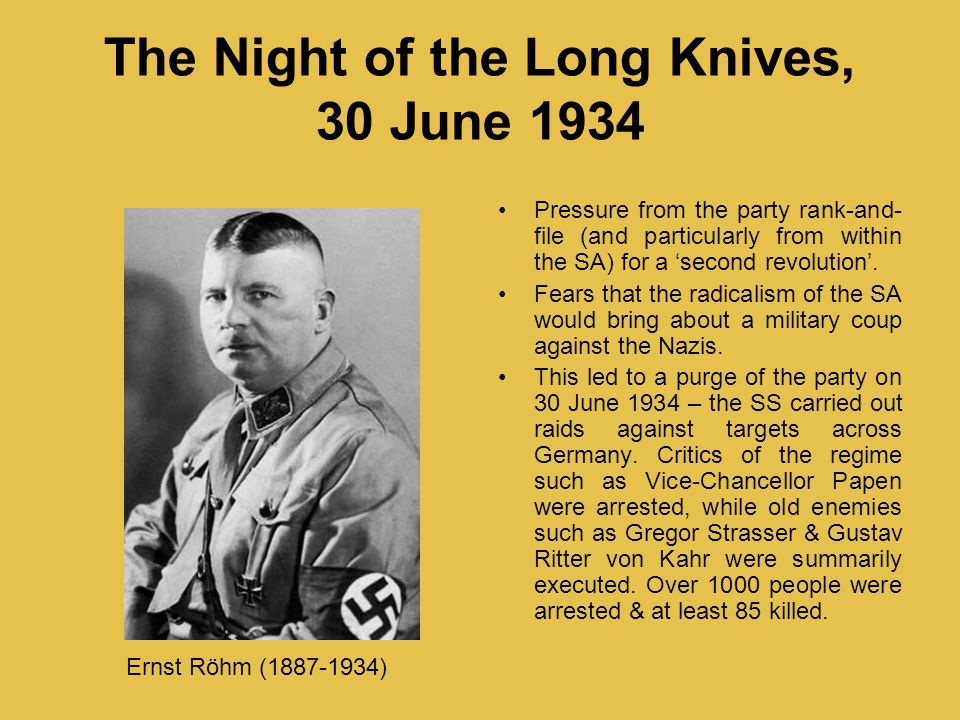 The Night of the Long Knives, 30 June 1934 Pressure from the party rank-and- file (and particularly from within the SA) for a 'second revolution'. Fea