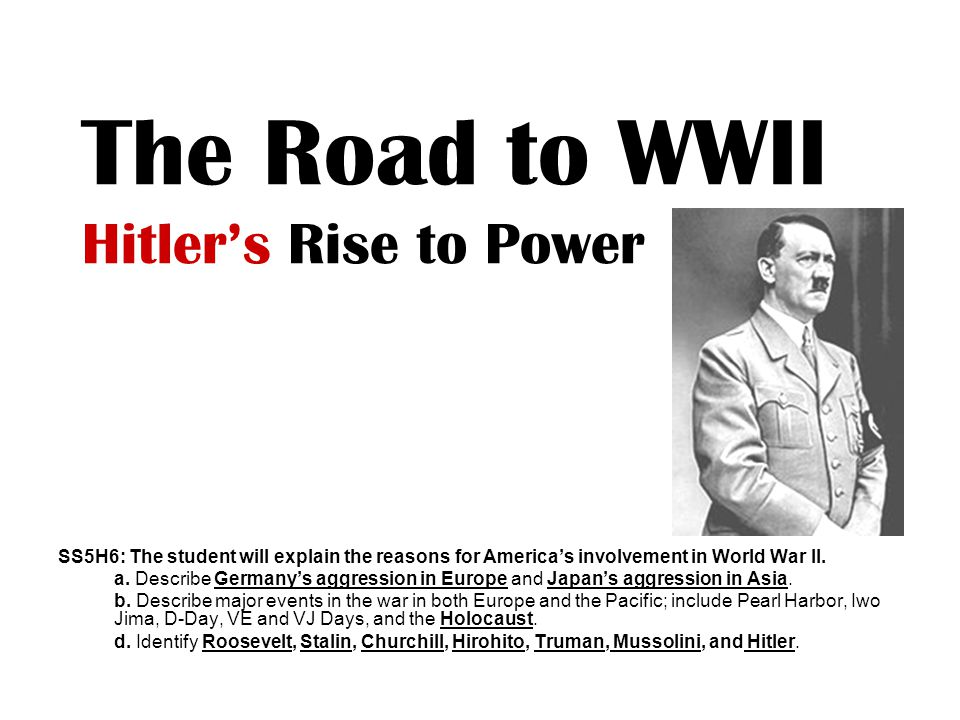 The Road to WWII Hitler's Rise to Power SS5H6: The student will explain the reasons for America's involvement in World War II. a. Describe Germany's a