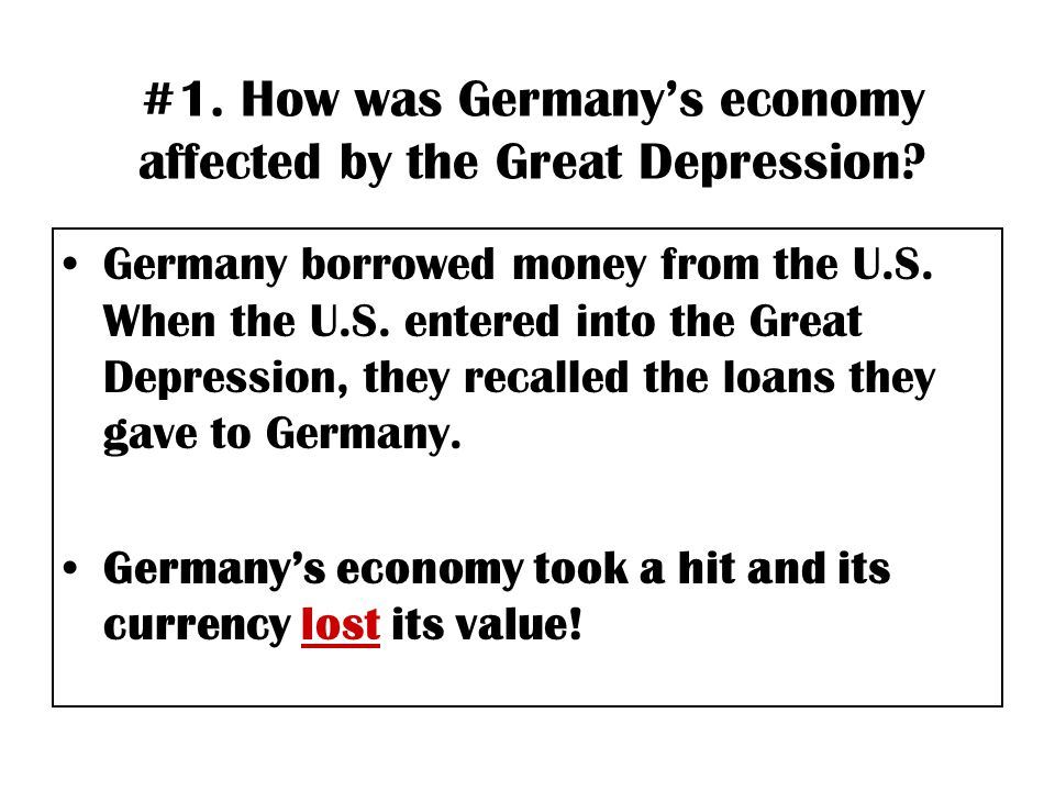 #1. How was Germany's economy affected by the Great Depression? Germany borrowed money from the U.S. When the U.S. entered into the Great Depression,